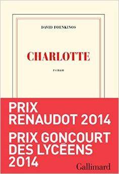 Charlotte - Prix Renaudot et Goncourt des lycéens 2014  – 21 août 2014 de David Foenkinos