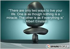 There are only two ways to live your life. One is as though nothing is a miracle. The other is as if everything is.