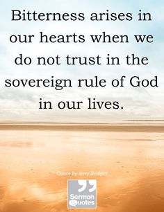 Bitterness arises in our hearts when we do not trust in the sovereign rule of God in our lives. — Jerry Bridges