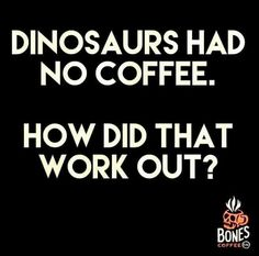 The coffee FIEND, get yourself geetered this day. Dinosaurs had no coffee. How did that work out? Coffee humor for the caffienated Happy Coffee, Coffee Talk, Coffee Is Life, I Love Coffee, Coffee Break, My Coffee, Coffee Drinks, Coffee Cups, Coffee Lovers