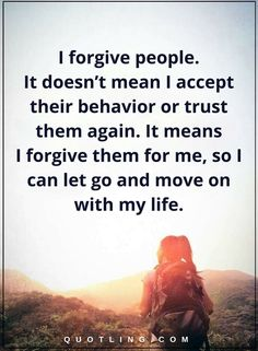I forgive people. It doesn't mean I accept their behavior or trust them again. It means I forgive them for me, so I can let go and move on with my life moving on quotes