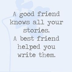 A good friend knows all your stories. A best friend helped you write them. - Quotes You'll Only Understand if You Have a Best Friend - Photos
