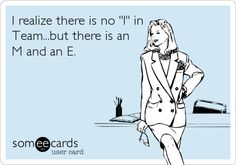 I realize there is no 'I' in Team...but there is an M and an E.