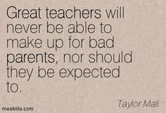 Great teachers will never be able to make up for bad parents, nor should they be expected to. Taylor Mali