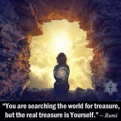 """You are searching the world for treasure, but the real treasure is Yourself. ~Rumi"