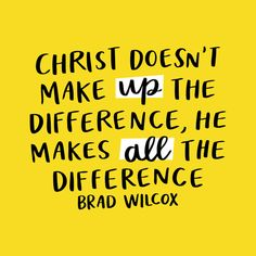 He makes ALL the difference. - Brad Wilcox