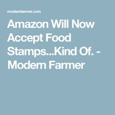 Amazon Will Now Accept Food Stamps...Kind Of. - Modern Farmer