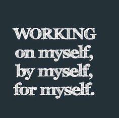 Reminders to Self: Working on myself, by myself, for myself.
