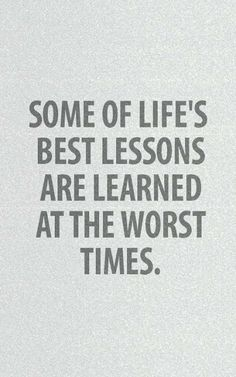 Some of life's best lessons are learned at the worst times | Inspirational Quotes
