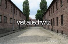 Bucket List: Visit Auschwitz. Been to Dachau but would love to go here.