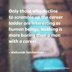 """Only those who decline to scramble up the career ladder are interesting as human beings. Nothing is more boring than a man with a career."" -Aleksandr Solzhenitsyn #resumeprofessionalwriters #resume #writer #career #jobsearch #inspiration #qotd #quoteoftheday #success"