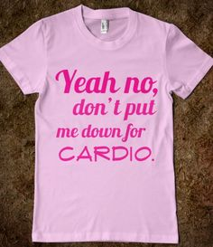 Yeah no, don't put me down for cardio - Fat Amy quote Pitch Perfect t-shirt.... Hahaha good workout shirt !!!!!!!!!!