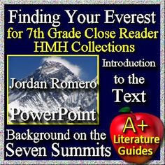 PowerPoint Introduction to the text, Finding Your Everest, about famous mountain climber, Jordan Romero, in the essay by Robert Medina for the 7th Grade HMH Collections Textbook by Houghton Mifflin Harcourt Close Reader Workbook. It contains background information on Jordan Romero's adventures as well as information on the seven summits - the highest mountains on the seven continents.