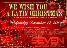 Latin Dance Academy of Bend presents the 4th Annual WE WISH YOU A LATIN CHRISTMAS RED, WHITE & GOLD DANCE PARTY! Special debut performance by BEND TOUCH bachata performing team.  A night of dancing to Holiday favorites in salsa, bachata and merengue rhythms.  7pm - bachata dance lesson 21 & over. $10.