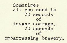 sometimes all you need is 20 seconds of insane courage. 20 seconds of embarrassing bravery