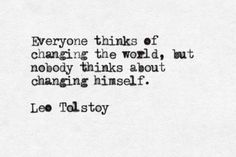 """Everyone thinks of changing the world, but nobody thinks about changing himself."" // Leo Tolstoy"