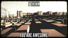 I think you are awesome!