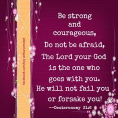 Be strong and courageous, Don't be afraid, The Lord your God is the one who goes with you. He will not fail you or forsake you! Deut 31:6