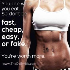 You are what you eat.   So don't be fast, cheap, easy, or fake.   You're worth more.