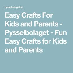 Easy Crafts For Kids and Parents - Pysselbolaget - Fun Easy Crafts for Kids and Parents