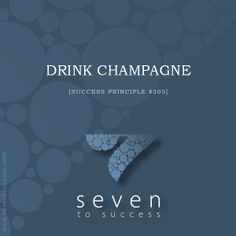 Success Principles #305 Drink champagne! • See more at http://seven2success.com/success-principles-november •