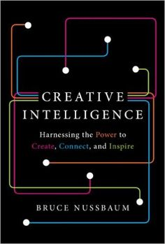 About the book: creative intelligence: harnessing the power to create, connect, and inspire the first book to identify and explore creative intelligence as a new form of cultural literacy and a method
