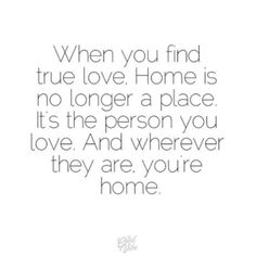 When you find true love. Home is no longer a place, it's the person you love. The Words, Quotes To Live By, Me Quotes, Sweet Quotes, Heart Quotes, You Are My Home, Inspirational Quotes Pictures, Finding True Love, Love You
