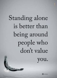alone quotes Standing alone is better than being around people who don't value you.
