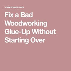 Fix a Bad Woodworking Glue-Up Without Starting Over