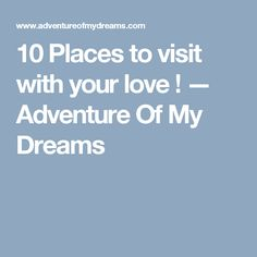 10 Places to visit with your love ! — Adventure Of My Dreams
