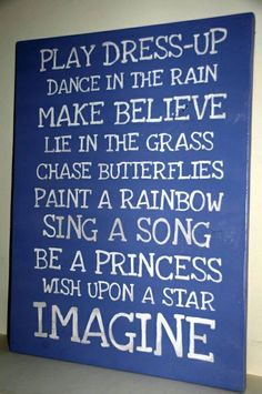 """Play dress-up, dance in the rain, make believe, lie in the grass, chase butterflies, paint a rainbow, sing a song, be a princess, wish upon a star, IMAGINE"" quote for princess bedroom."