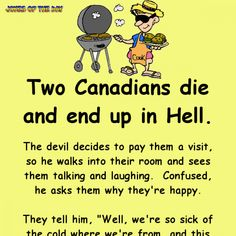 "Two Canadians die and end up in Hell. The devil decides to pay them a visit, so he walks into their room and sees them talking and laughing. Confused, he asks them why they're happy. They tell him, ""Well, we're so sick of the cold where we're. Funny Long Jokes, Clean Funny Jokes, Funny Jokes For Adults, Silly Jokes, Funny Quotes, Funny Shit, Funny Pics, Funny Stuff, Best Clean Jokes"