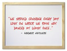 """We should consider every day lost on which we have not danced at least once.""  ― Friedrich Nietzsche"