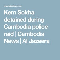 Kem Sokha detained during Cambodia police raid  | Cambodia News | Al Jazeera