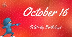 Celebrity birthdays for October 16. Epic list of 74 celebrities sharing Oct 16th as their birthday. Free ninja poster and more.