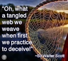 Oh, what a tangled web we weave...when first we practice to deceive. When we start tell a lie, we enter an intricate situation, as a lie requires more lies until the whole structure ensnares the liar.