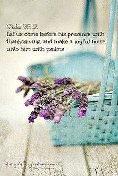 PSALM  95:2  KJV.....Let us come before his presence with thanksgiving, and make a joyful noise unto him with psalms.