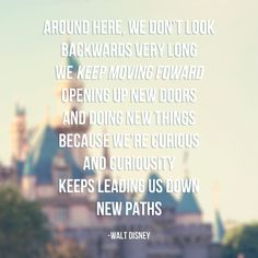 Around here we don't look backwards very long, we keep moving forward opening up new doors and doing new things because we're curious and curiosity keeps leading us down new paths Walt Disney #quote