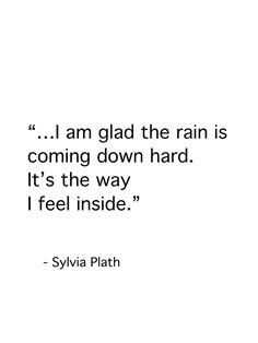 "Sylvia Plath quote ""...I am glad the rain is coming down hard. It's the way i feel inside."""