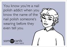 someecards.com - You know you're a nail polish addict when you know the name of the nail polish someone's wearing before they even tell you.
