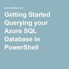 Tip of the Day - Getting Started Querying your Azure SQL Database in PowerShell