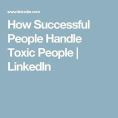 How Successful People Handle Toxic People | LinkedIn