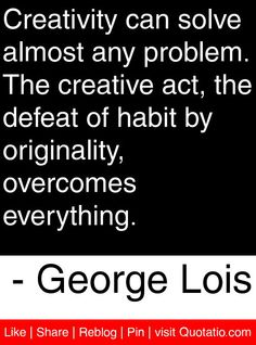 Creativity can solve almost any problem. The creative act, the defeat of habit by originality, overcomes everything. - George Lois #quotes #quotations