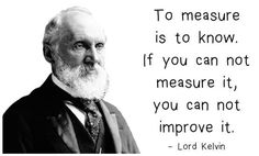 To measure is to know. If you can not measure it, you can not improve it. - Lord Kelvin