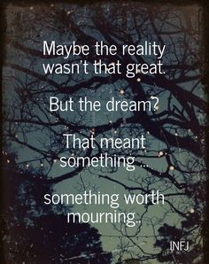 Maybe the reality wasn't that great. but the dream? that meant something ... something worth mourning.. infj