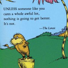 "A quote from ""The Lorax"" by Dr. ""Unless someone like you cares a whole awful lot, nothing is going to get better."" Loved the movie. Love the Lorax. Dr. Seuss, Dr Seuss Lorax, Now Quotes, Great Quotes, Quotes To Live By, The Lorax Quotes, Inspiring Quotes, Quotes Dr Seuss, Quirky Quotes"