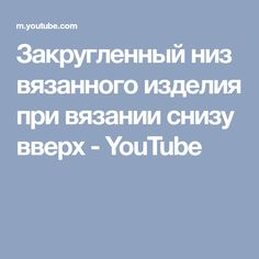 Закругленный низ вязанного изделия при вязании снизу вверх - YouTube