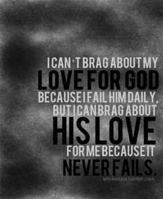 I can't brag about my love for him because I don't deserve to love him. I can't brag about his love because It's an undeserved gift. I can only praise him for who he is and what he's done. And even if he hadn't done anything for me, he's still the Lord Almighty and deserves to be praised.