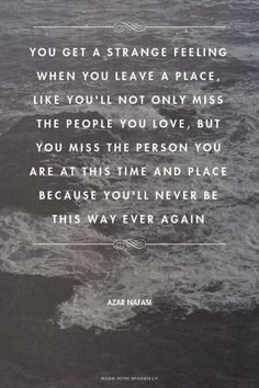 You get a strange feeling when you leave a place. like you'll not only miss the people you love, but you miss the person you are at this time and place because you'll never be this way ever again.