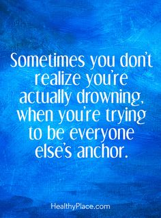 Positive Quote: Sometimes you don´t realize you´re actually drowning, when you´re trying to be everyone else´s anchor. www.HealthyPlace.com